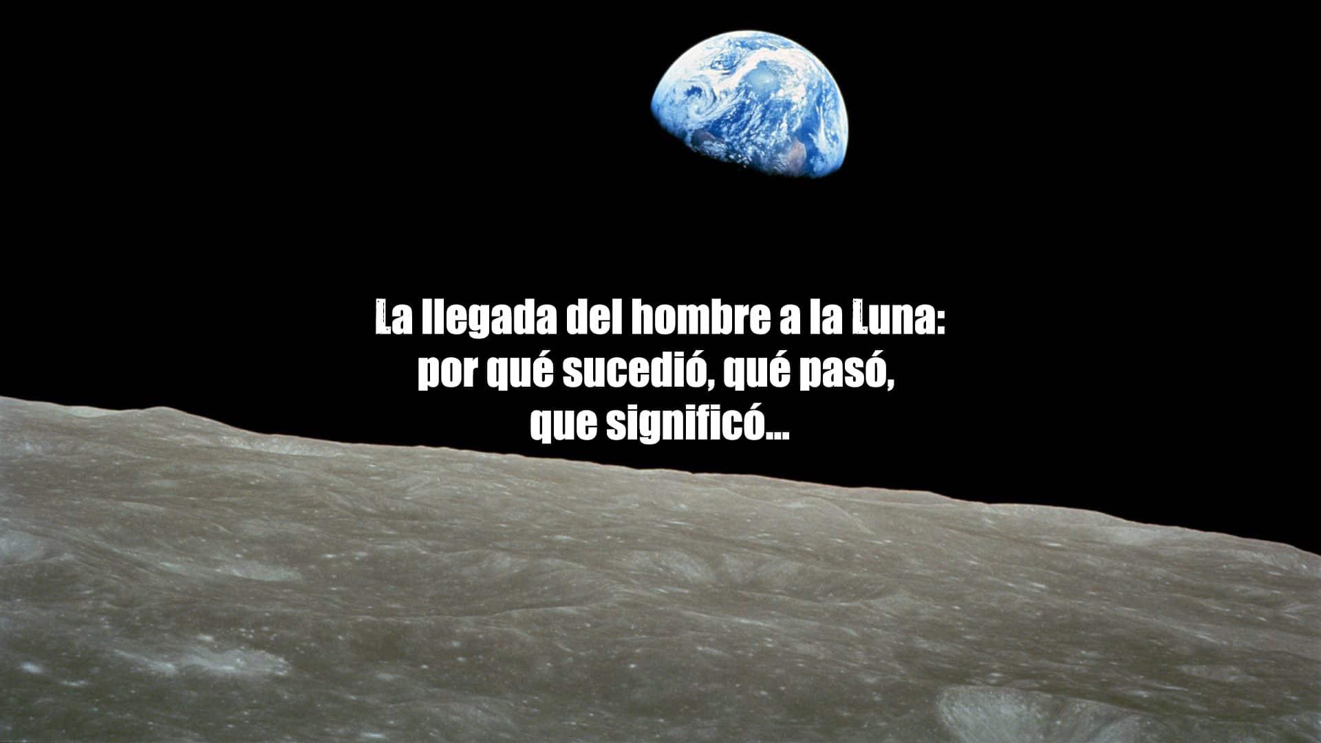 La llegada del hombre a la Luna: por qué sucedió, que significó…